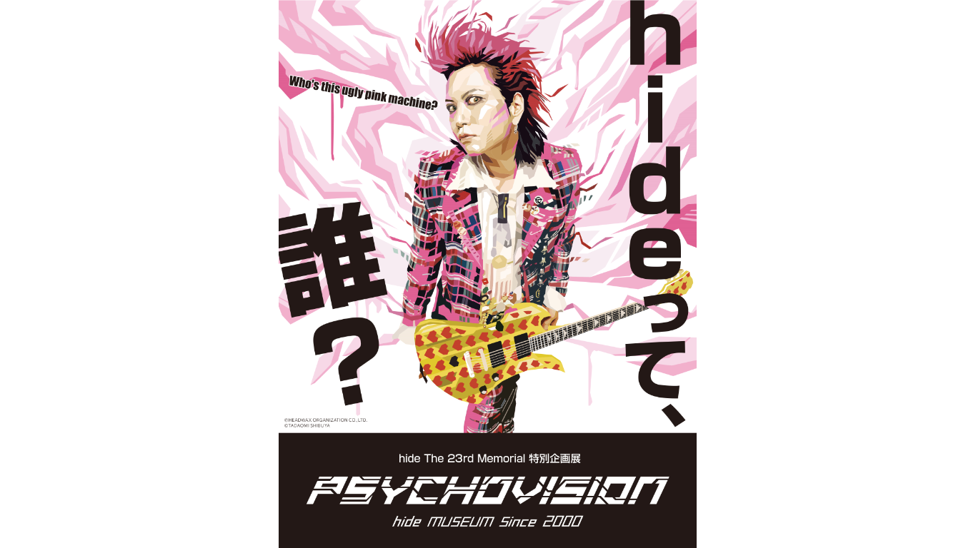 hideって誰? hide The 23rd Memorial 特別企画展 PSYCHOVISION hide MUSEUM Since 2000